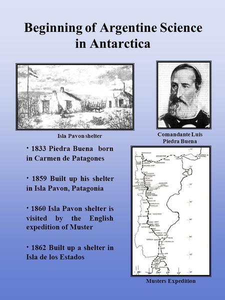 · 1833 Piedra Buena born in Carmen de Patagones · 1859 Built up his shelter in Isla Pavon, Patagonia · 1860 Isla Pavon shelter is visited by the English.