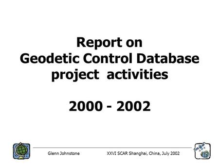 Glenn JohnstoneXXVI SCAR Shanghai, China, July 2002 Report on Geodetic Control Database project activities 2000 - 2002.