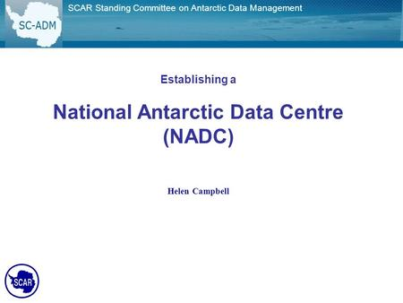 SCAR Standing Committee on Antarctic Data Management Establishing a National Antarctic Data Centre (NADC) Helen Campbell.