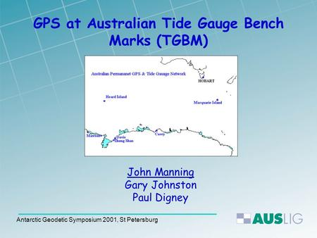 Antarctic Geodetic Symposium 2001, St Petersburg GPS at Australian Tide Gauge Bench Marks (TGBM) John Manning Gary Johnston Paul Digney.