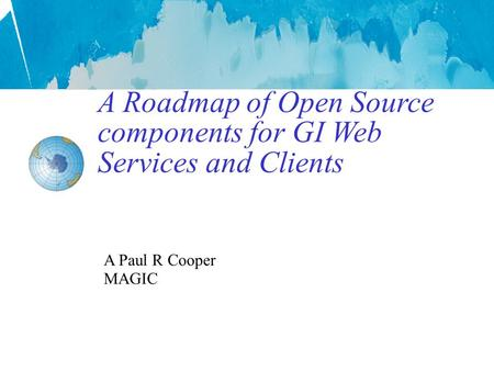 A Roadmap of Open Source components for GI Web Services and Clients A Paul R Cooper MAGIC.