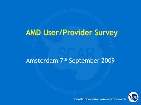 Scientific Committee on Antarctic Research AMD User/Provider Survey Amsterdam 7 th September 2009.