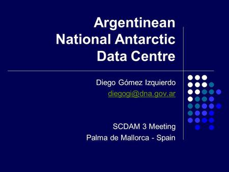 Argentinean National Antarctic Data Centre Diego Gómez Izquierdo SCDAM 3 Meeting Palma de Mallorca - Spain.