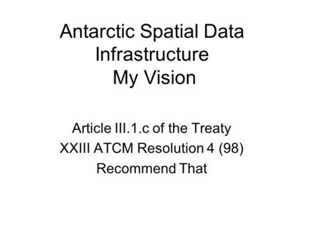 Antarctic Spatial Data Infrastructure My Vision Article III.1.c of the Treaty XXIII ATCM Resolution 4 (98) Recommend That.