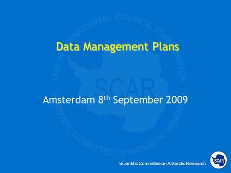 Scientific Committee on Antarctic Research Data Management Plans Amsterdam 8 th September 2009.