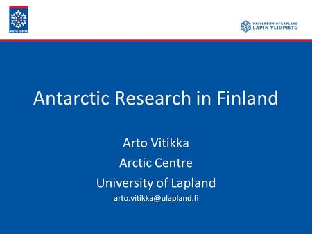 Antarctic Research in Finland Arto Vitikka Arctic Centre University of Lapland
