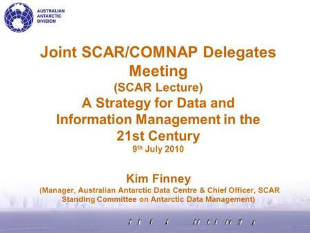 Joint SCAR/COMNAP Delegates Meeting (SCAR Lecture) A Strategy for Data and Information Management in the 21st Century 9 th July 2010 Kim Finney (Manager,