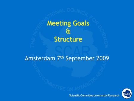 Scientific Committee on Antarctic Research Meeting Goals & Structure Amsterdam 7 th September 2009.