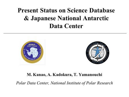 Present Status on Science Database & Japanese National Antarctic Data Center M. Kanao, A. Kadokura, T. Yamanouchi Polar Data Center, National Institute.