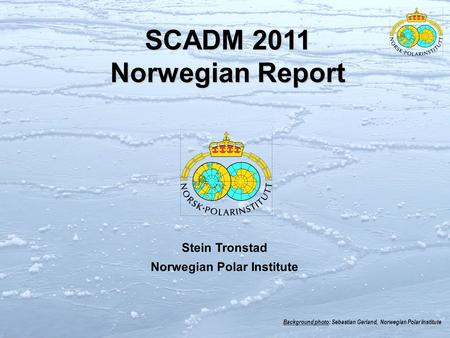 Background photo: Sebastian Gerland, Norwegian Polar Institute SCADM 2011 Norwegian Report Stein Tronstad Norwegian Polar Institute.