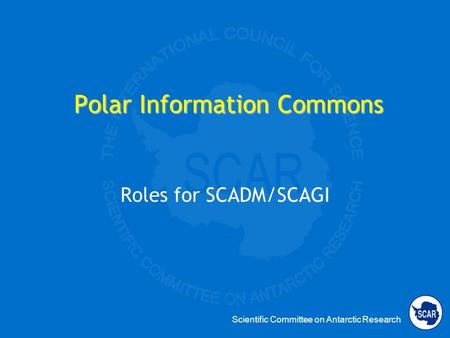 Scientific Committee on Antarctic Research Polar Information Commons Roles for SCADM/SCAGI.