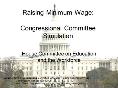 Raising Minimum Wage: Congressional Committee Simulation House Committee on Education and the Workforce Jurgens, James. Congressional Committee Simulation:
