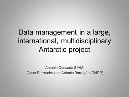 Data management in a large, international, multidisciplinary Antarctic project Antonio Quesada (UAM) Oscar Bermudez and Antonio Barragán (CNDP)
