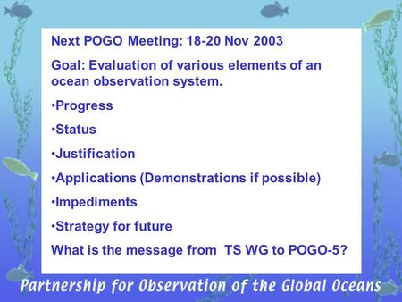 Next POGO Meeting: 18-20 Nov 2003 Goal: Evaluation of various elements of an ocean observation system. Progress Status Justification Applications (Demonstrations.