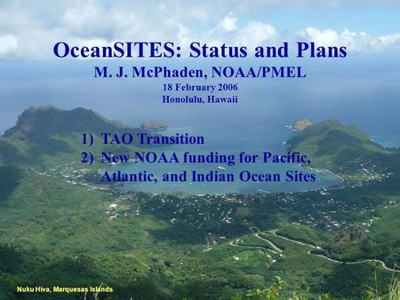 OceanSITES: Status and Plans M. J. McPhaden, NOAA/PMEL 18 February 2006 Honolulu, Hawaii Nuku Hiva, Marquesas Islands 1)TAO Transition 2)New NOAA funding.