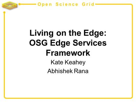 Open Science Grid Living on the Edge: OSG Edge Services Framework Kate Keahey Abhishek Rana.