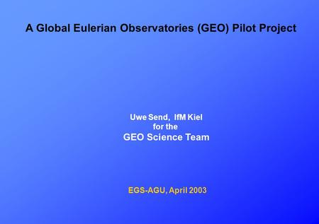 A Global Eulerian Observatories (GEO) Pilot Project Uwe Send, IfM Kiel for the GEO Science Team EGS-AGU, April 2003.