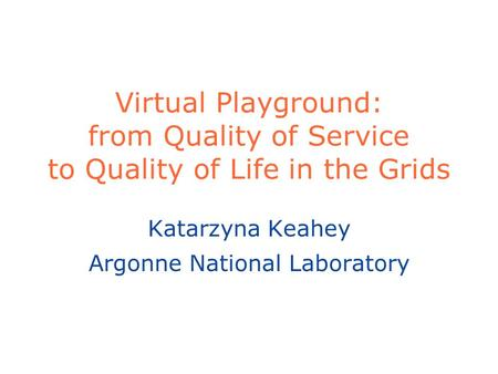 Virtual Playground: from Quality of Service to Quality of Life in the Grids Katarzyna Keahey Argonne National Laboratory.