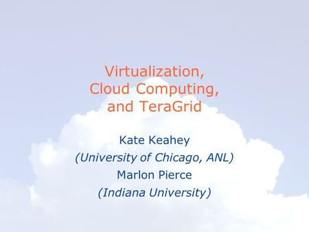 Virtualization, Cloud Computing, and TeraGrid Kate Keahey (University of Chicago, ANL) Marlon Pierce (Indiana University)