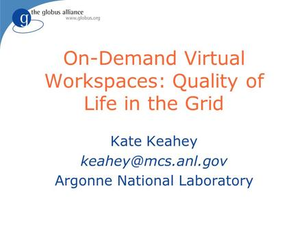 On-Demand Virtual Workspaces: Quality of Life in the Grid Kate Keahey Argonne National Laboratory.