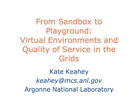 From Sandbox to Playground: Virtual Environments and Quality of Service in the Grids Kate Keahey Argonne National Laboratory.