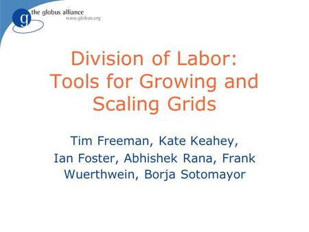 Division of Labor: Tools for Growing and Scaling Grids Tim Freeman, Kate Keahey, Ian Foster, Abhishek Rana, Frank Wuerthwein, Borja Sotomayor.