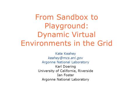From Sandbox to Playground: Dynamic Virtual Environments in the Grid Kate Keahey Argonne National Laboratory Karl Doering University.