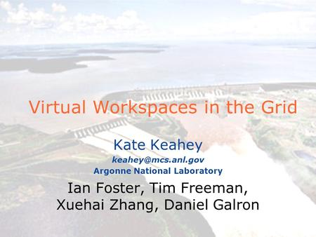 Virtual Workspaces in the Grid Kate Keahey Argonne National Laboratory Ian Foster, Tim Freeman, Xuehai Zhang, Daniel Galron.