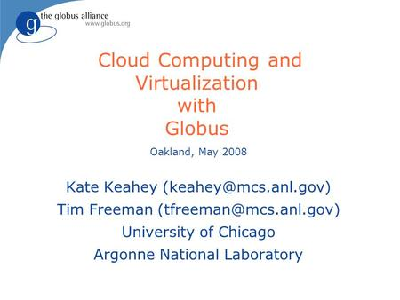 Cloud Computing and Virtualization with Globus Oakland, May 2008 Kate Keahey Tim Freeman University of Chicago.