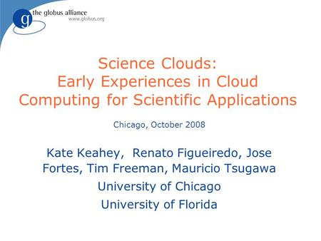 Science Clouds: Early Experiences in Cloud Computing for Scientific Applications Chicago, October 2008 Kate Keahey, Renato Figueiredo, Jose Fortes, Tim.