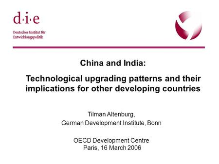© DIE, 22.9.20051 China and India: Technological upgrading patterns and their implications for other developing countries Tilman Altenburg, German Development.
