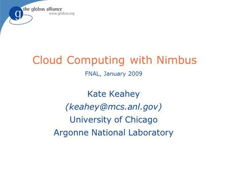 Cloud Computing with Nimbus FNAL, January 2009 Kate Keahey University of Chicago Argonne National Laboratory.