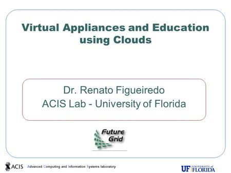 Advanced Computing and Information Systems laboratory Virtual Appliances and Education using Clouds Dr. Renato Figueiredo ACIS Lab - University of Florida.