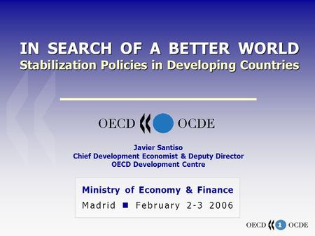 1 IN SEARCH OF A BETTER WORLD Stabilization Policies in Developing Countries Ministry of Economy & Finance Madrid February 2-3 2006 Javier Santiso Chief.