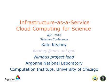 Infrastructure-as-a-Service Cloud Computing for Science April 2010 Salishan Conference Kate Keahey Nimbus project lead Argonne National.