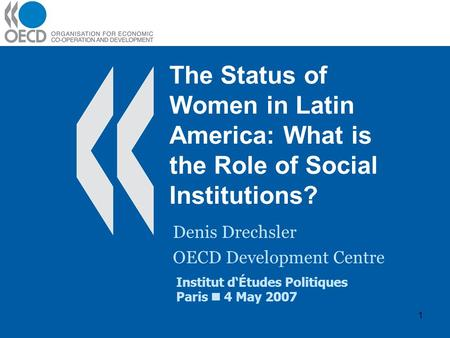 1 The Status of Women in Latin America: What is the Role of Social Institutions? Denis Drechsler OECD Development Centre Institut dÉtudes Politiques Paris.