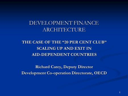 1 DEVELOPMENT FINANCE ARCHITECTURE THE CASE OF THE 20 PER CENT CLUB SCALING UP AND EXIT IN AID-DEPENDENT COUNTRIES Richard Carey, Deputy Director Development.