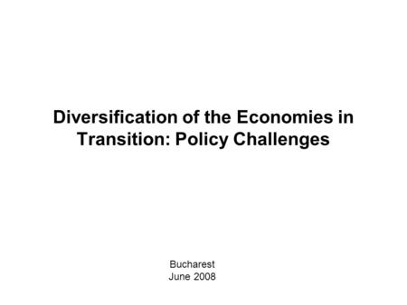 Diversification of the Economies in Transition: Policy Challenges Bucharest June 2008.