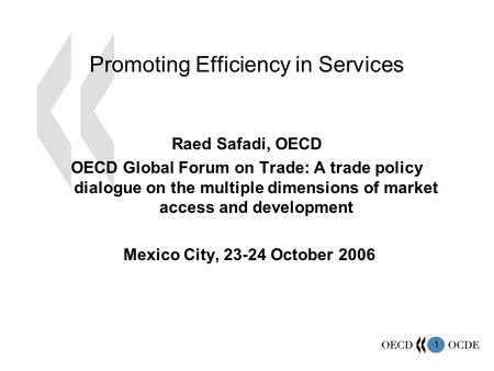 1 Promoting Efficiency in Services Raed Safadi, OECD OECD Global Forum on Trade: A trade policy dialogue on the multiple dimensions of market access and.