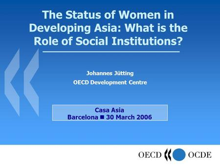 The Status of Women in Developing Asia: What is the Role of Social Institutions? Johannes Jütting OECD Development Centre Casa Asia Barcelona 30 March.