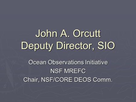 John A. Orcutt Deputy Director, SIO Ocean Observations Initiative NSF MREFC Chair, NSF/CORE DEOS Comm.