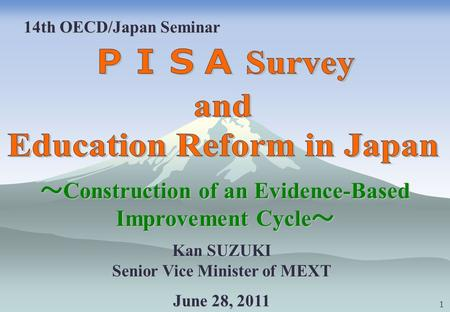 14th OECD/Japan Seminar Kan SUZUKI Senior Vice Minister of MEXT June 28, 2011 Construction of an Evidence-Based Improvement Cycle Construction of an Evidence-Based.