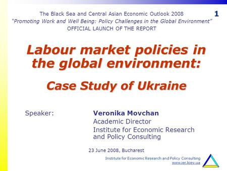 1 Institute for Economic Research and Policy Consulting www.ier.kiev.ua Labour market policies in the global environment: Case Study of Ukraine Speaker: