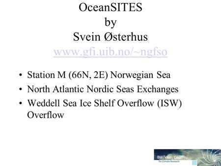 OceanSITES by Svein Østerhus www.gfi.uib.no/~ngfso www.gfi.uib.no/~ngfso Station M (66N, 2E) Norwegian Sea North Atlantic Nordic Seas Exchanges Weddell.