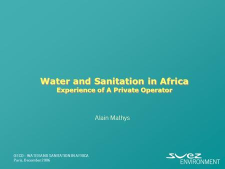 Water and Sanitation in Africa Experience of A Private Operator Alain Mathys OECD – WATER AND SANITATION IN AFRICA Paris, December 2006.