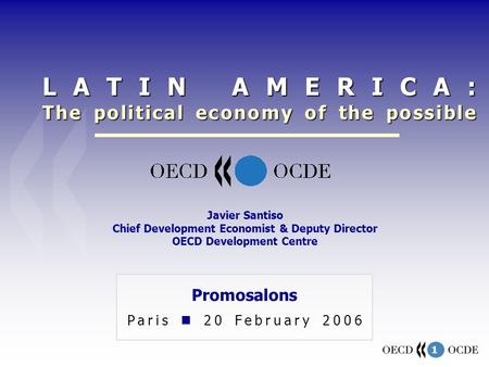 1 Promosalons Paris 20 February 2006 Javier Santiso Chief Development Economist & Deputy Director OECD Development Centre LATIN AMERICA: The political.
