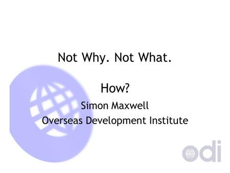 Not Why. Not What. How? Simon Maxwell Overseas Development Institute.