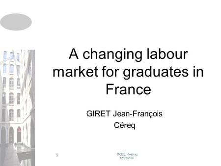 OCDE Meeting 12/02/2007 1 A changing labour market for graduates in France GIRET Jean-François Céreq.
