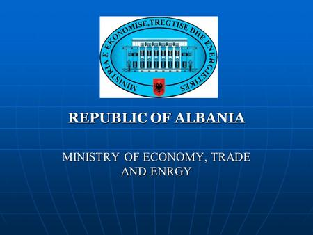 REPUBLIC OF ALBANIA MINISTRY OF ECONOMY, TRADE AND ENRGY.
