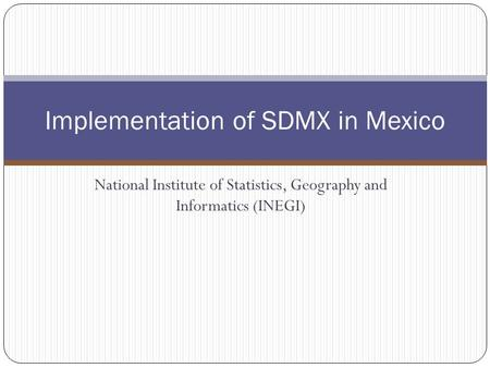 National Institute of Statistics, Geography and Informatics (INEGI) Implementation of SDMX in Mexico.